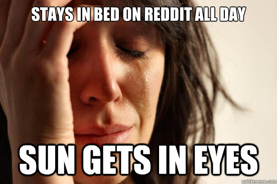 stays in bed on reddit all day sun gets in eyes - First World Problems