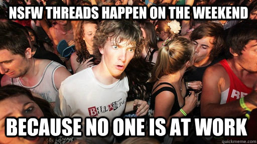 nsfw threads happen on the weekend because no one is at work - Sudden Clarity Clarence