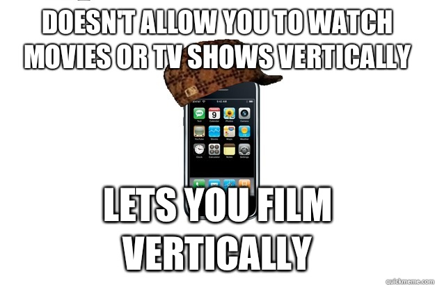 Doesnt allow you to watch movies or tv shows vertically Lets - Scumbag iPhone