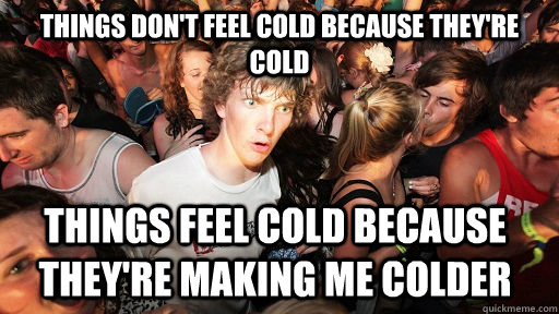 things dont feel cold because theyre cold things feel cold - Sudden Clarity Clarence