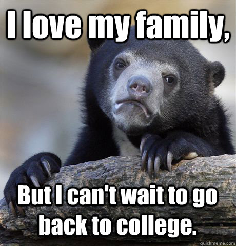 i love my family but i cant wait to go back to college - Confession Bear