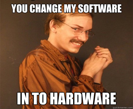 you change my software in to hardware - Evil Nerd