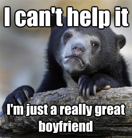 i cant help it im just a really great boyfriend - Confession Bear