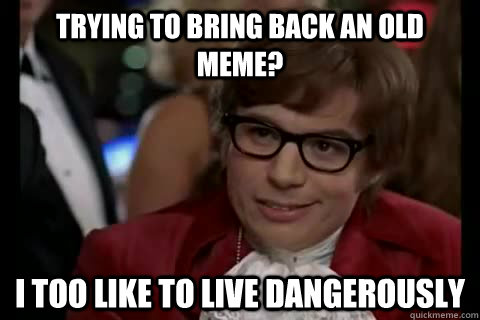 trying to bring back an old meme i too like to live dangero - Dangerously - Austin Powers