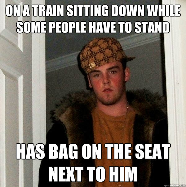 on a train sitting down while some people have to stand has  - Scumbag Steve
