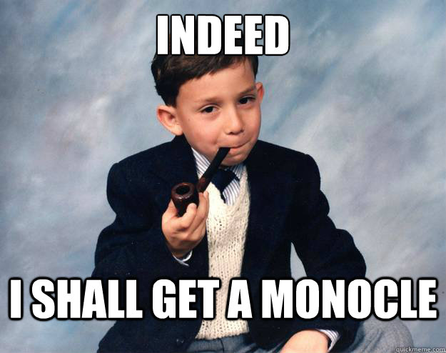 indeed i shall get a monocle - Proper Pipesmoker