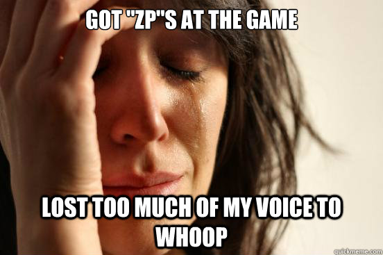 got zps at the game lost too much of my voice to whoop - First World Problems