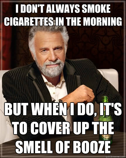 i dont always smoke cigarettes in the morning but when i do - The Most Interesting Man In The World