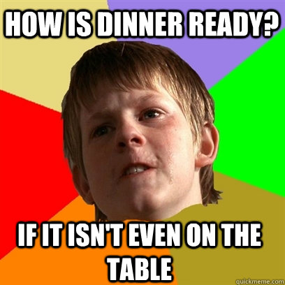 how is dinner ready if it isnt even on the table - Angry School Boy