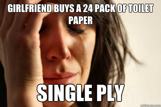 girlfriend buys a 24 pack of toilet paper single ply - First World Problems