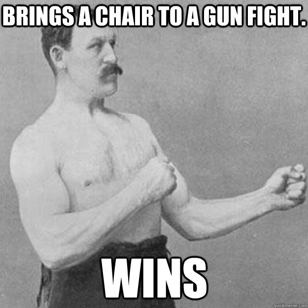 brings a chair to a gun fight wins - overly manly man