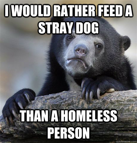i would rather feed a stray dog than a homeless person - Confession Bear