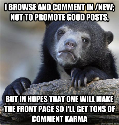 i browse and comment in new not to promote good posts but - Confession Bear