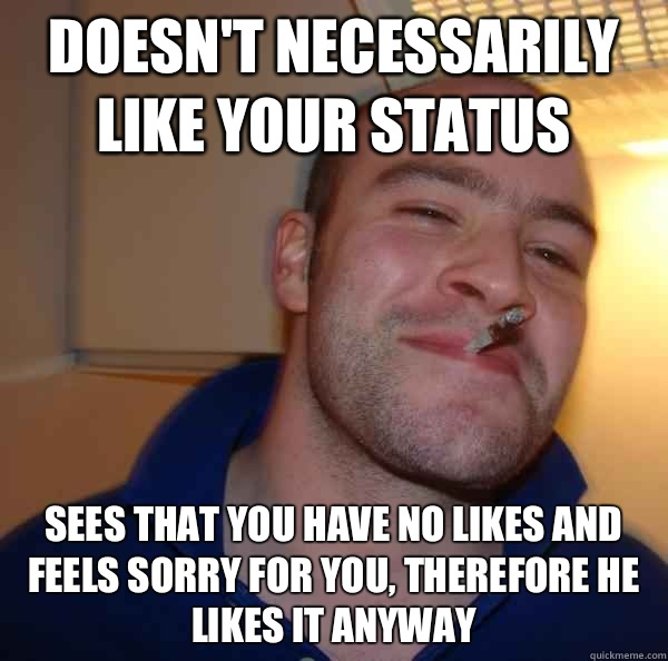 Doesnt necessarily like your status and also to his girlfrie - Good Guy Greg