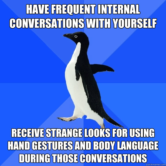 have frequent internal conversations with yourself receive s - Socially Awkward Penguin