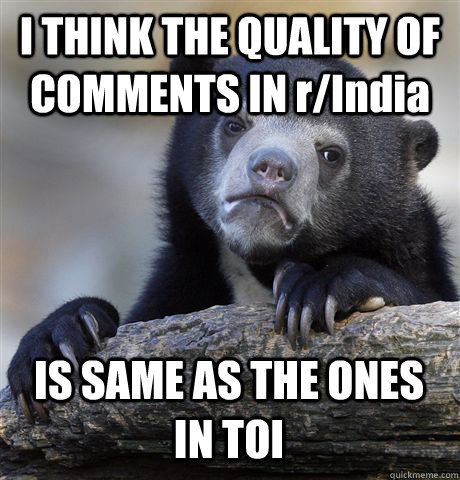 i think the quality of comments in rindia is same as the on - Confession Bear