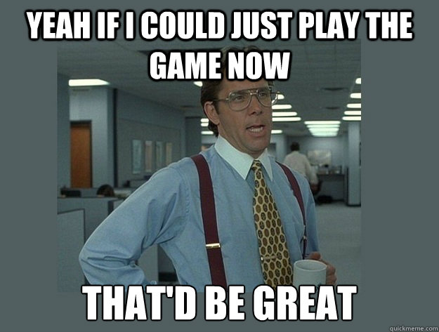 yeah if i could just play the game now thatd be great - Office Space Lumbergh