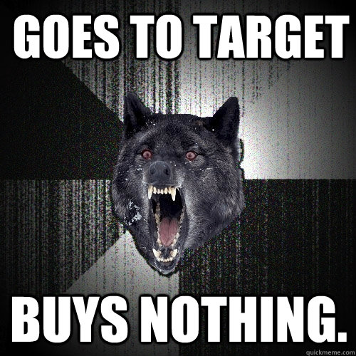 goes to target buys nothing - Insanity Wolf