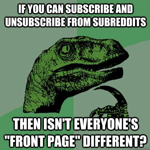 if you can subscribe and unsubscribe from subreddits then is - Philosoraptor