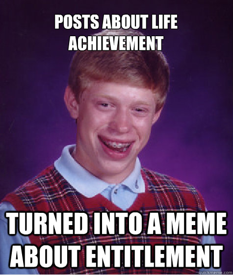 posts about life achievement turned into a meme about entitl - Bad Luck Brian