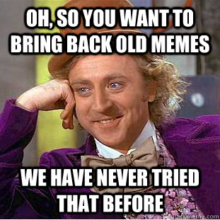 oh so you want to bring back old memes we have never tried  - Condescending Wonka