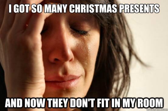 i got so many christmas presents and now they dont fit in m - First World Problems