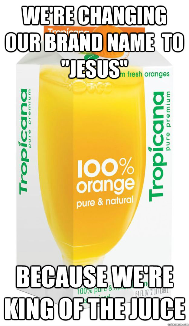 were changing our brand name to jesus because were king - juice