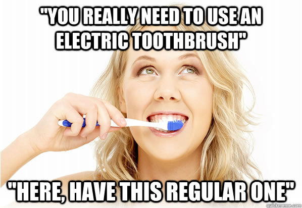 you really need to use an electric toothbrush here have  - 