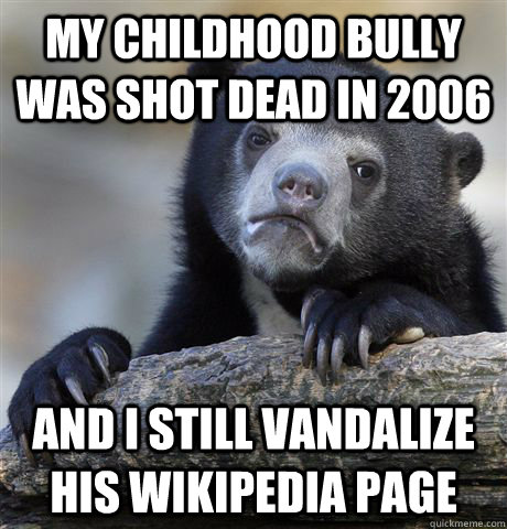 my childhood bully was shot dead in 2006 and i still vandali - Confession Bear