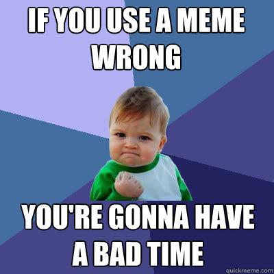 if you use a meme wrong youre gonna have a bad time - Success Baby