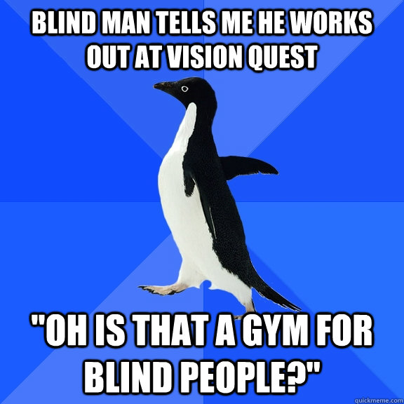 blind man tells me he works out at vision quest oh is that  - Socially Awkward Penguin