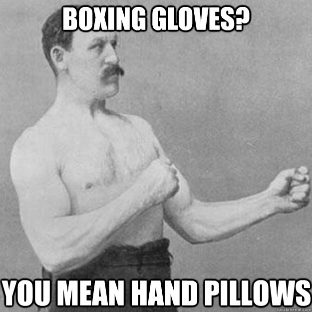 boxing gloves you mean hand pillows - overly manly man
