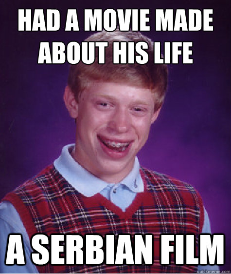 had a movie made about his life a serbian film - Bad Luck Brian