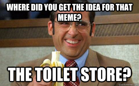 where did you get the idea for that meme the toilet store - Toilet Store