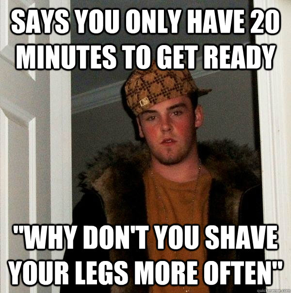 says you only have 20 minutes to get ready why dont you sh - Scumbag Steve