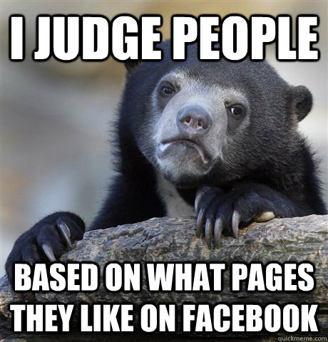 i judge people based on what pages they like on facebook - Confession Bear