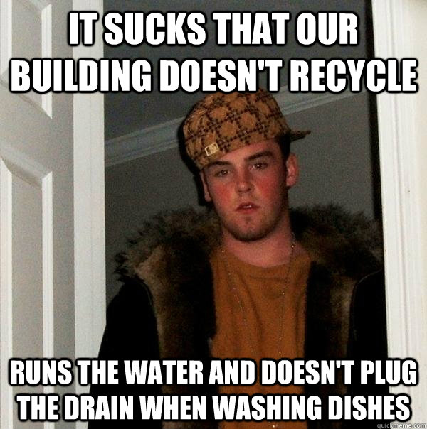 it sucks that our building doesnt recycle runs the water an - Scumbag Steve