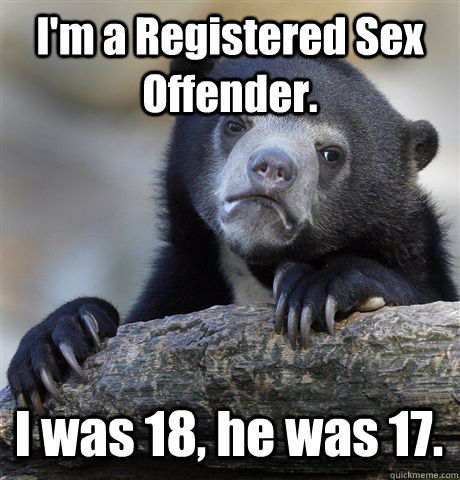 im a registered sex offender i was 18 he was 17 - Confession Bear