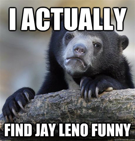 i actually find jay leno funny - Confession Bear