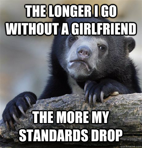 the longer i go without a girlfriend the more my standards d - Confession Bear