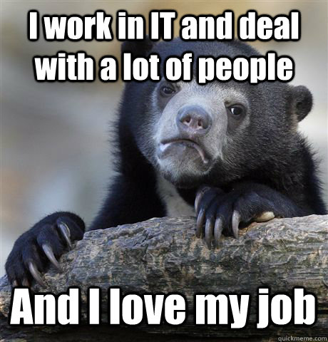 i work in it and deal with a lot of people and i love my job - Confession Bear