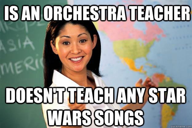 is an orchestra teacher doesnt teach any star wars songs - Unhelpful High School Teacher