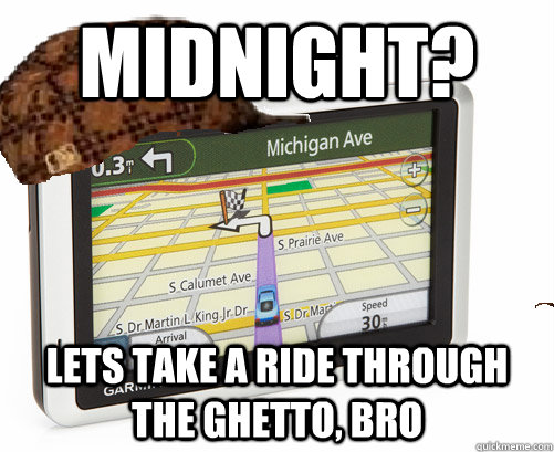 midnight lets take a ride through the ghetto bro - Scumbag GPS