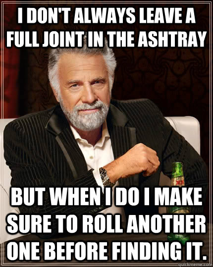 i dont always leave a full joint in the ashtray but when i  - The Most Interesting Man In The World