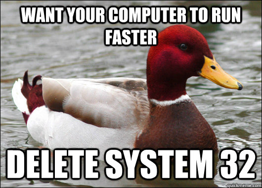 want your computer to run faster delete system 32 - Malicious Advice Mallard