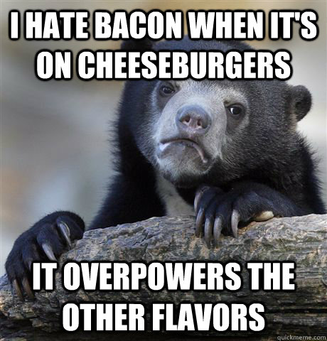 i hate bacon when its on cheeseburgers it overpowers the ot - Confession Bear