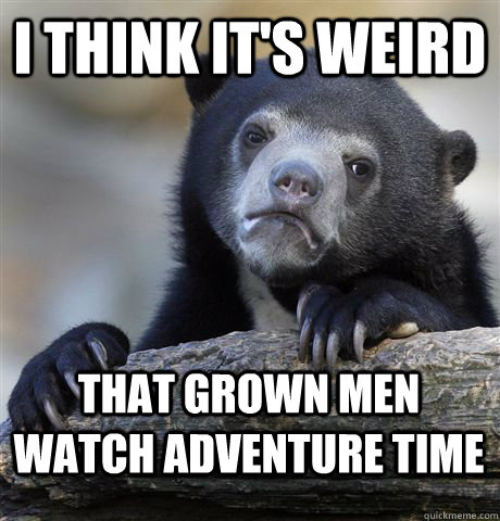 i think its weird that grown men watch adventure time - Confession Bear