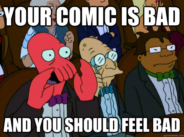 your comic is bad and you should feel bad - Zoidberg you should feel bad