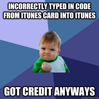 incorrectly typed in code from itunes card into itunes got c - Success Kid