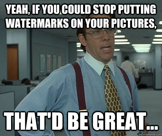 yeah if you could stop putting watermarks on your pictures - hackercracker - thatd be great